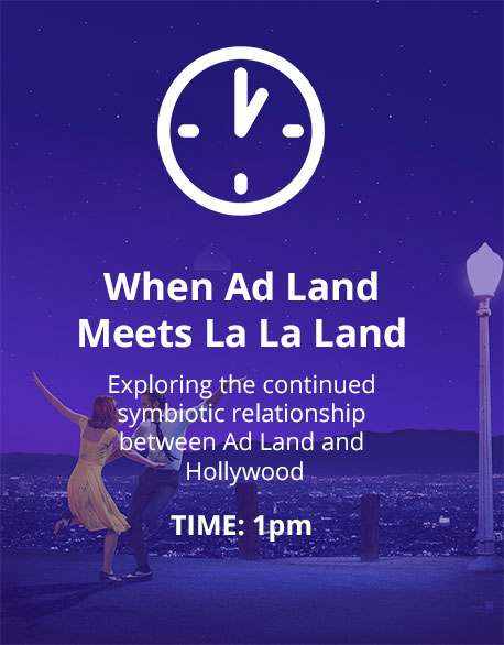 When Ad Land Meets La La Land. Exploring the continued symbiotic relationship between Ad Land and Hollywood. Time 1pm