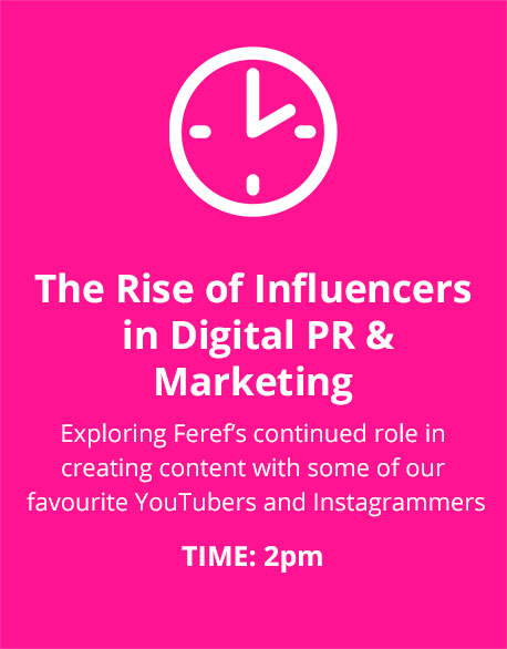 The Rise of Influencers in Digital PR & Marketing Exploring Feref's continued role in creating content with some of our favourite YouTubers and Instagrammers. Time 2pm.